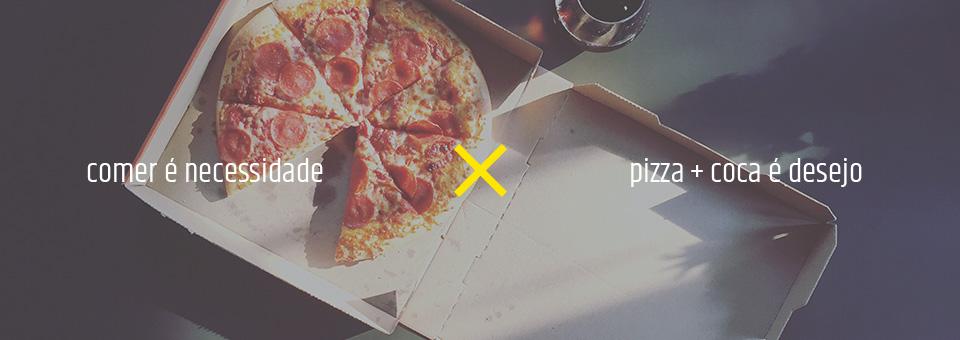 Comer é necessidade, pizza e Coca é desejo.